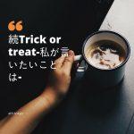 続Trick or treat-私が言いたいことは-
