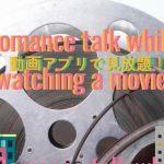 動画アプリで見放題!映画を見ながら恋愛トーク。